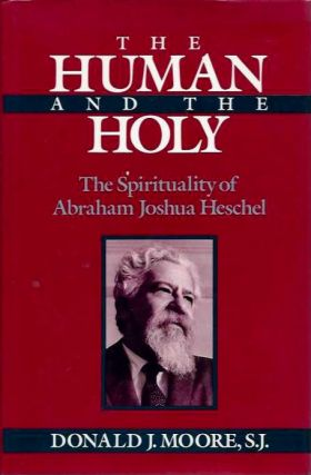 THE HUMAN AND THE HOLY; The Spirituality of Abraham Joshua Heschel. Donald J. Moore.