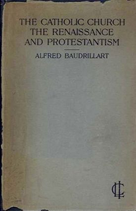 THE CATHOLIC CHURCH THE RENAISSANCE AND PROTESTANTISM. Alfred Baudrillart