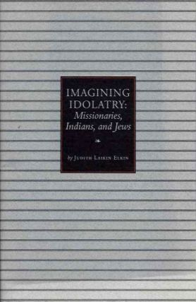 IMAGINING IDOLATRY; Missionaries, Indians, and Kews. Judith Laikin Elkin