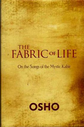 THE FABRIC OF LIFE; On the Songs of the Mystic Kabir. Osho, Rajneesh.