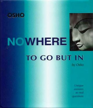 NOWHERE TO GO BUT IN; Unique Answers to Real Questions. Osho, Rajneesh.