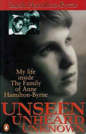 UNSEEN UNHEARD UNKNOWN; My Life inside The Family of Anne Hamilton-Byrne. Sarah Hamilton-Byrne