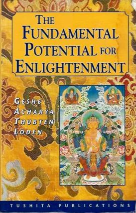 THE FUNDAMENTAL POTENTIAL FOR ENLIGHTENMENT. Geshe Acharya Thubten Loden.
