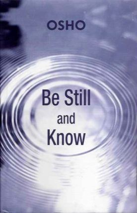 BE STILL AND KNOW; Answering Disciples Questions. Osho, Rajneesh.
