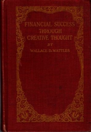 FINANCIAL SUCCESS THROUGH CREATIVE THOUGHT OR THE SCIENCE OF GETTING RICH. Wallace D. Wattles.