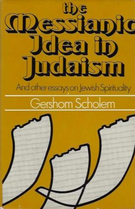THE MESSIANIC IDEA IN JUDAISM; And Other Essays on Jewish Spritiuality. Gershom Scholem.