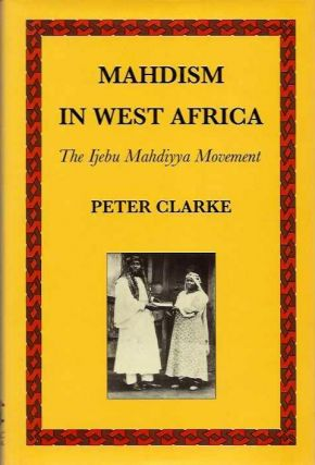 MAHDISM IN WEST AFRICA; The Ijebu Mahdiyya Movement. Peter Clarke.