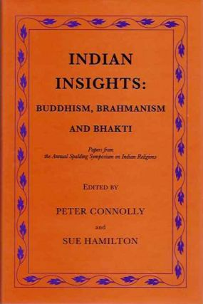 INDIAN INSIGHTS: BUDDHISM, BRAHMANISM AND BHAKTI; Papers from the Annual Spalding Symposium on...