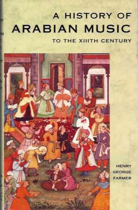 A HISTORY OF ARABIAN MUSIC TO THE XIITH CENTURY. Henry George Farmer