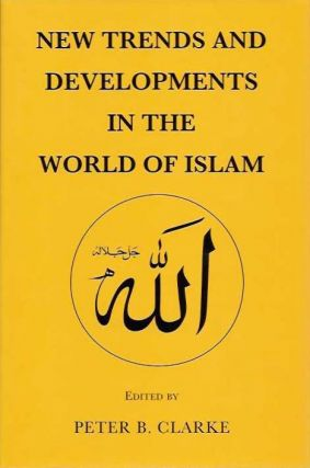 NEW TRENDS AND DEVELOPMENTS IN THE WORLD OF ISLAM. Peter B. Clarke.