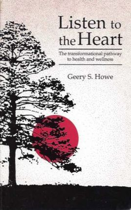 LISTEN TO THE HEART; The Transformational Pathway to Health and Wellness. Geery S. Howe