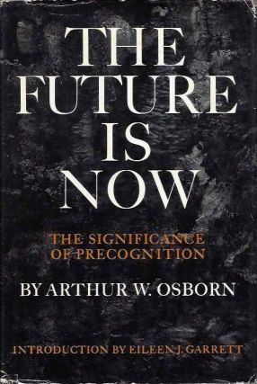 THE FUTURE IS NOW; The Significance of Precognition. Arthur Osborn