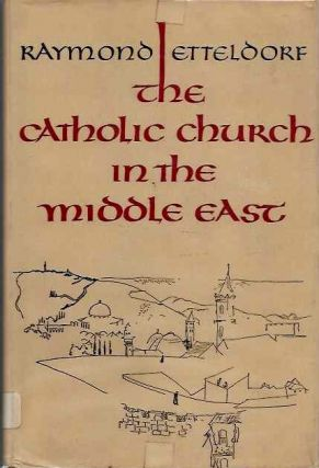 THE CATHOLIC CHURCH IN THE MIDDLE EAST. Raymond Etteldorf.