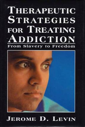 THERAPEUTIC STRATEGIES FOR TREATING ADDICTION:; From Slavery to Freedom. Jerome D. Levin.