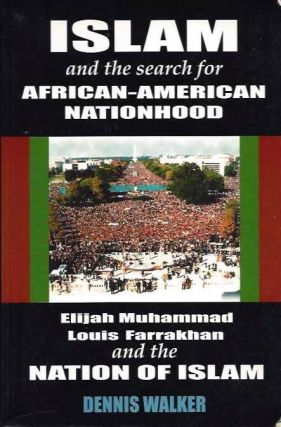 ISLAM AND THE SEARCH FOR AFRICAN-AMERICAN NATIONHOOD:; Elijah Muhammad, Louis Farakhan and teh Nation of Islam. Dennis Walker.