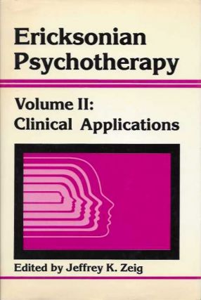 ERICKSONIAN PSYCHOTHERAPY; Volume II: Clinical Applications. Jeffrey K. Zeig.