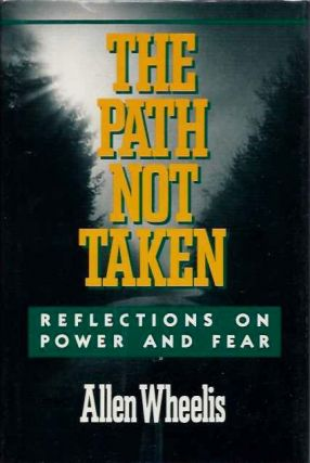 THE PATH NOT TAKEN; Reflections on Power and Fear. Allen Wheelis.