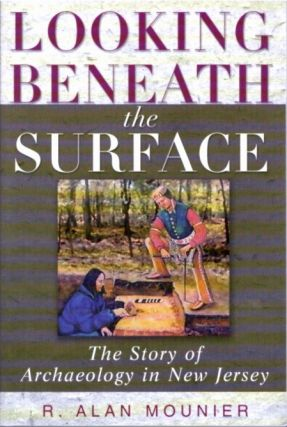 LOOKING BENEATH THE SURFACE; The Story of Archaeology in New Jersey. R. Alan Mounier.