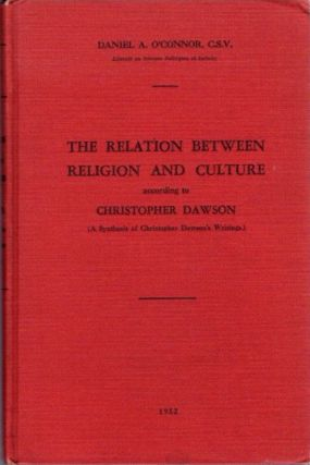 THE RELATION BETWEEN RELIGION AND CULTURE ACCORDING TO CHRISTOPHER DAWSON; A Synthesis of Christopher Dawson's Writings. Daniel A. O'Connor.