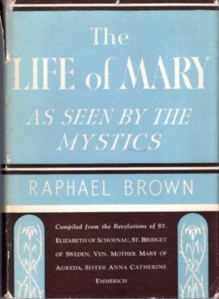THE LIFE OF MARY AS SEEN BY THE MYSTICS. Raphael Brown.