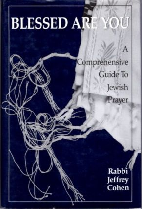 BLESSED ARE YOU; A Comprehensive Guide to Jewish Prayer. Cohen Jeffrey