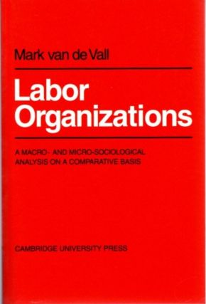 LABOR ORGANISATIONS: A MACRO- AND MICRO-SOCIOLOGICAL ANALYSIS ON A COMPARATIVE BASIS (PAPERBACK)....