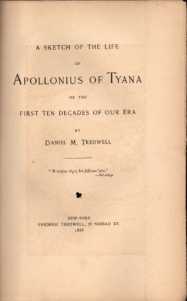 A SKETCH OF THE LIFE OF APOLLONIUS OF TYANA OR THE FIRST TEN DECADES OF OUR ERA. Daniel M. Tredwell