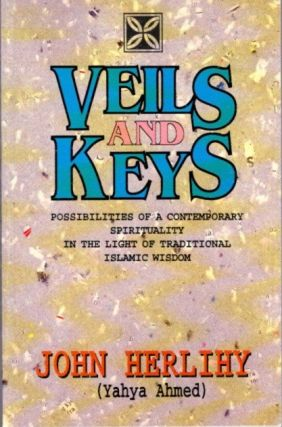 VEILS AND KEYS; Possibilities of a Contemporary Spirituality in the Light of Traditional Islamic Wisdom. John Herlihy.