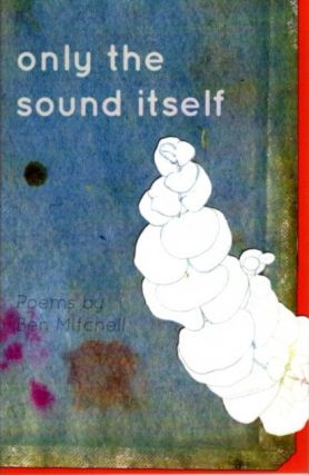 ONLY THE SOUND ITSELF; Poems. Ben Mitchell.