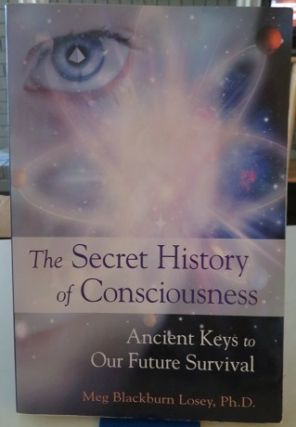 THE SECRET HISTORY OF CONSCIOUNESS; Ancient Keys to Our Future Survival. Meg Blackburn Losey