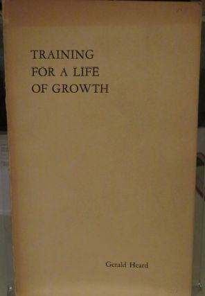 TRAINING FOR A LIFE OF GROWTH. Gerald Heard.
