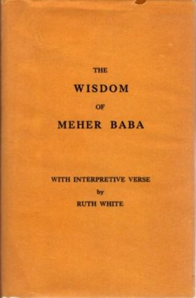 THE WISDOM OF MEHER BABA; With Interpretive Verse by Ruth White. Ruth White