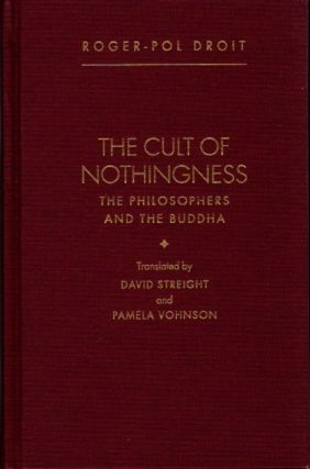 THE CULT OF NOTHINGNESS; The Philosophers of the Buddha. Roger-Pol Droit.