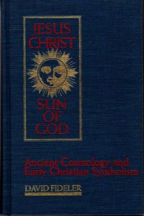 JESUS CHRIST, SUN OF GOD; Ancient Cosmology and Early Christian Symbolism. David Fideler.