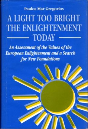 A LIGHT TOO BRIGHT: THE ENLIGHTENMENT TODAY; An Assessment of the Values of the European Enlightenment and a Search for New Foundations. Paulos Mar Gregorios.