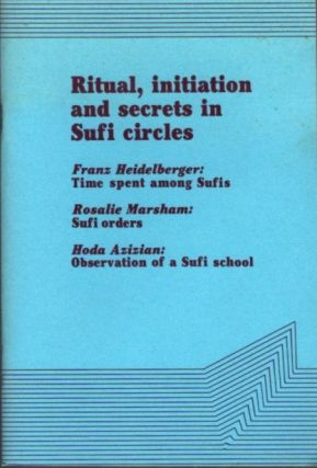 RITUAL, INITIATION AND SECRETS IN SUFI CIRCLES. Franz Heidelberger, Rosalie Marsham, Hoda Azizian.
