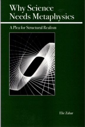 WHY SCIENCE NEEDS METAPHYSICS; A Plea for Structural Realism. Elie Zahar