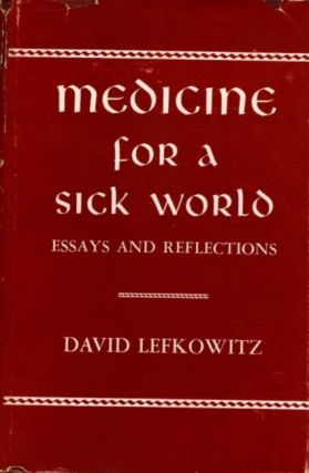 MEDICINE FOR A SICK WORLD; Essays and Reflections. David Lefkowitz.