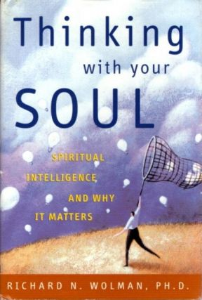 THINKING WITH YOUR SOUL; Spiritual Intelligence and Why it Matters. Richard N. Wolman
