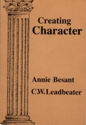 CREATING CHARACTER. Annie Besant, C W. Leadbeater