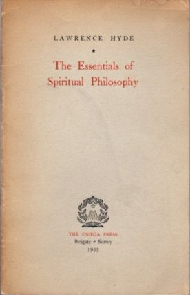 THE ESSENTAILS OF SPIRITUAL PHILOSOPHY. Lawrence Hyde.