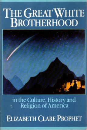 THE GREAT WHITE BROTHERHOOD IN THE CULTURE, HISTORY, AND RELIGION OF AMERICA. Elizabeth Clare...