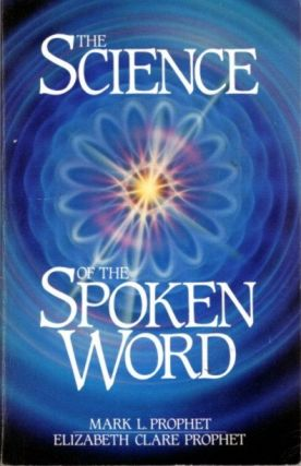 THE SCIENCE OF THE SPOKEN WORD. Mark L. Prophet, Elizabeth Clare Prophet
