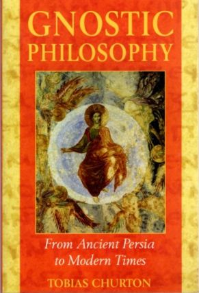GNOSTIC PHILOSOPHY; From Ancient Persia to Modern Times. Tobias Churton.