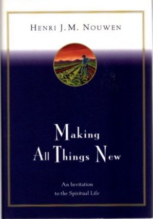 MAKING ALL THINGS NEW; An Invitation to the Spiritual Life. Henri J. M. Nouwen