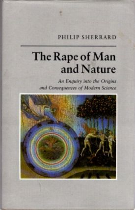 RAPE OF MAN AND NATURE; Enquiry into the Origins and Consequences of Modern Science. Philip Sherrard.