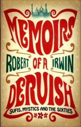 MEMOIRS OF A DERVISH; Sufis, Mystics and the Sixties. Robert Irwin.
