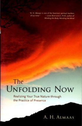 THE UNFOLDING NOW; Realizing Your True Nature Through the Practice of Presence. A. H. Almaas
