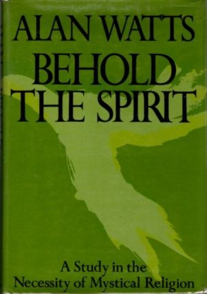 BEHOLD THE SPIRIT; A Study in the Necessity of Mystical Religion. Alan Watts