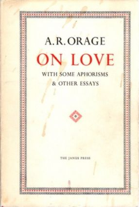 ON LOVE, WITH SOME APHORISMS & OTHER ESSAYS. A. R. Orage.